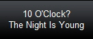 10 O'Clock?